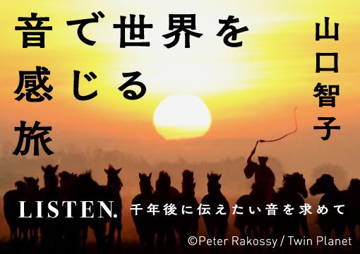 / 音で世界を感じる旅 LISTEN. 千年後に伝えたい音を求めて