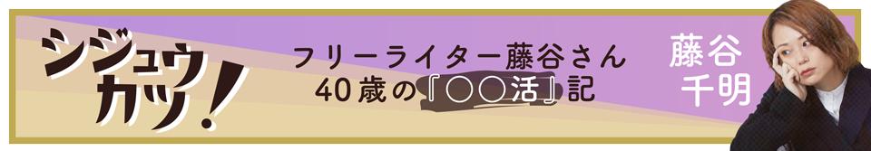 シジュウカツ! フリーライター藤谷さん40歳の『〇〇活』記 / 藤谷千明