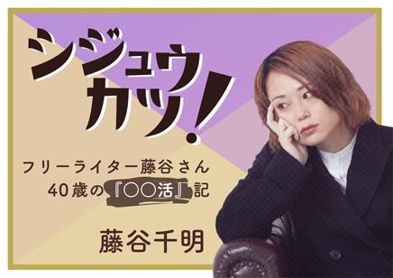 / シジュウカツ! フリーライター藤谷さん40歳の『〇〇活』記